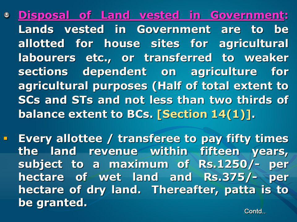 Disposal of Land vested in Government: Lands vested in Government are to be allotted for house sites for agricultural labourers etc., or transferred to weaker sections dependent on agriculture for agricultural purposes (Half of total extent to SCs and STs and not less than two thirds of balance extent to BCs. [Section 14(1)].